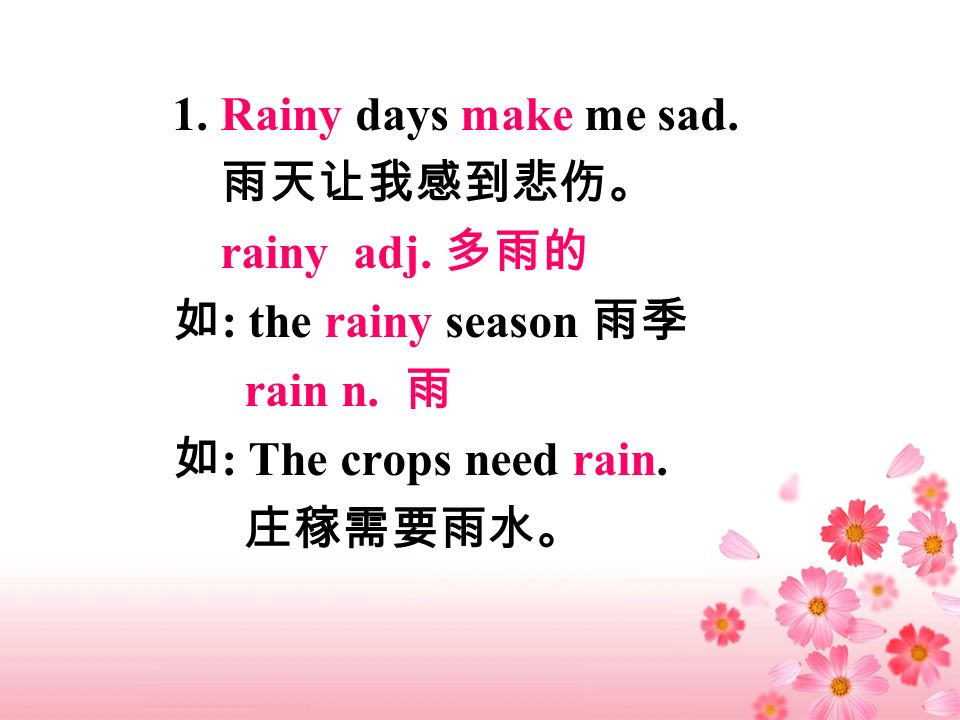 1. Rainy days make me sad. rainy adj. : the rainy season rain n. : The crops need rain.