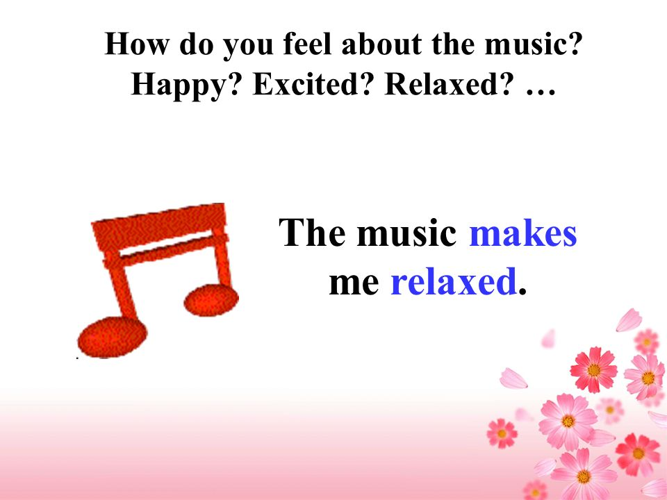 How do you feel about the music? Happy? Excited? Relaxed? … The music makes me relaxed.