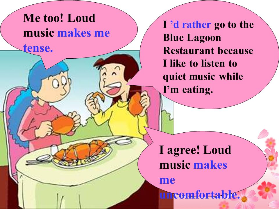 I d rather go to the Blue Lagoon Restaurant because I like to listen to quiet music while Im eating. Me too! Loud music makes me tense. I agree! Loud