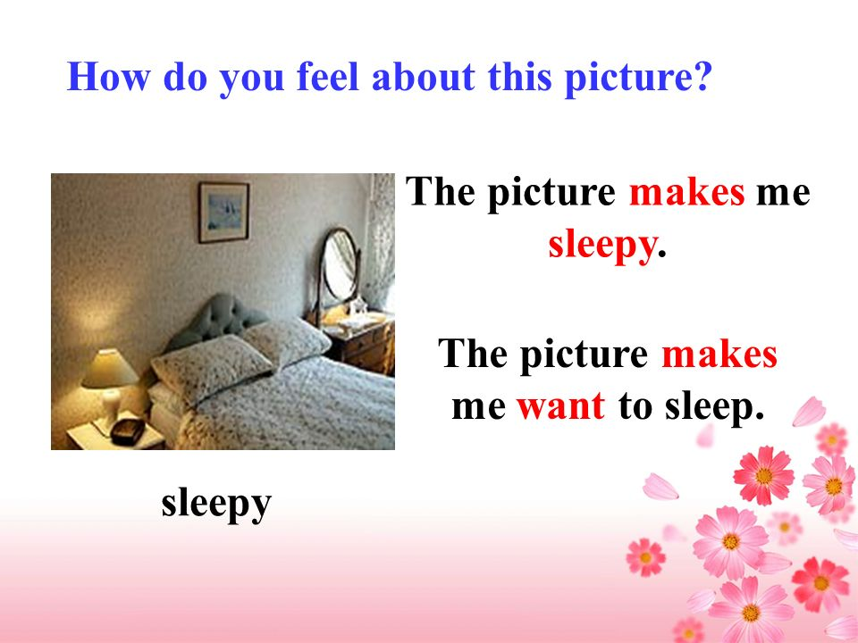 How do you feel about this picture? sleepy The picture makes me want to sleep. The picture makes me sleepy.