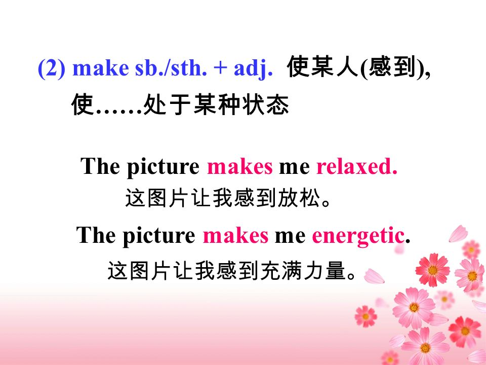 (2) make sb./sth. + adj. ( ), …… The picture makes me relaxed. The picture makes me energetic.