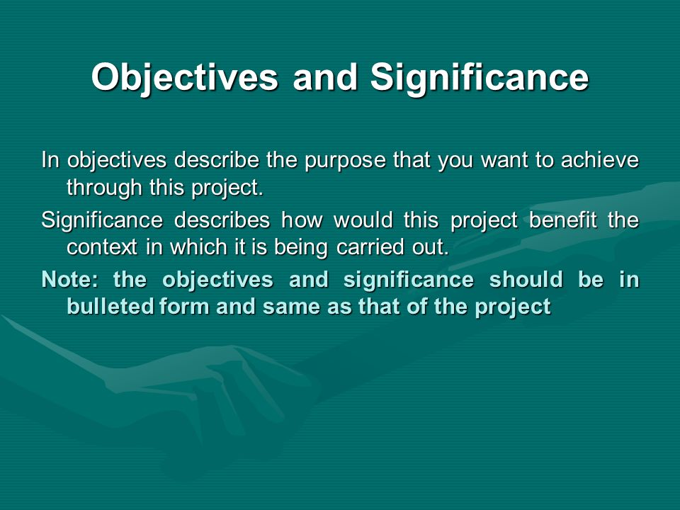 Objectives and Significance In objectives describe the purpose that you want to achieve through this project. Significance describes how would this pr