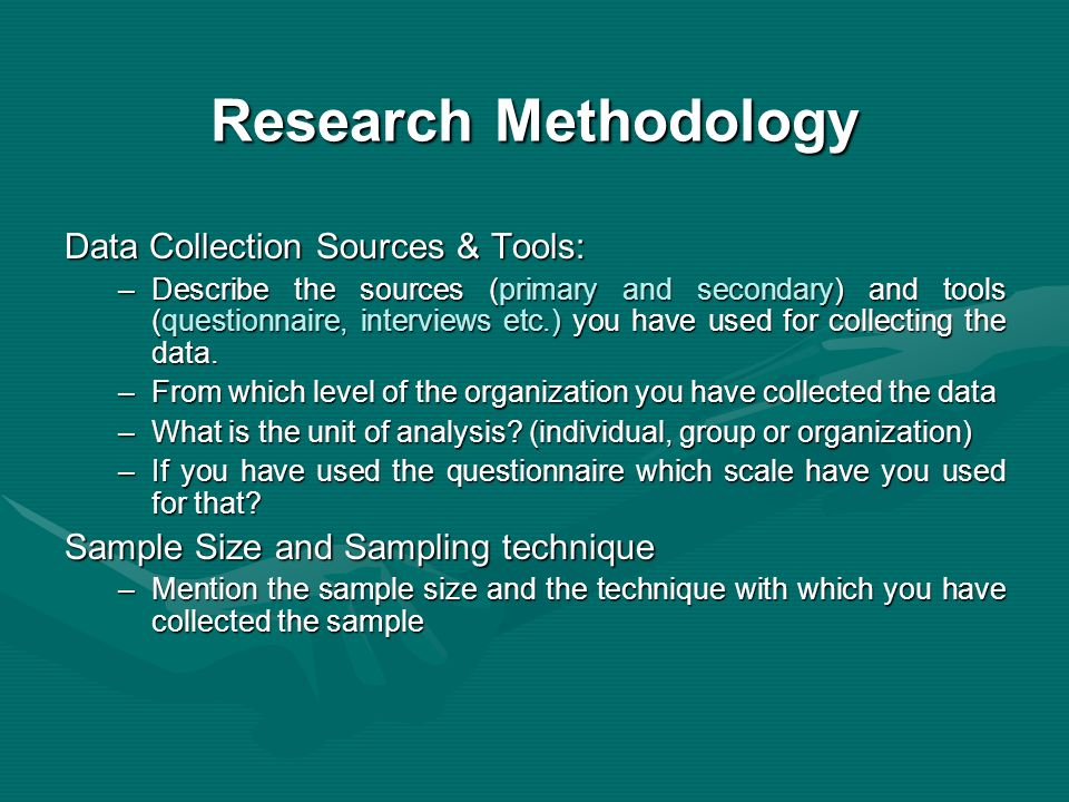 Research Methodology Data Collection Sources & Tools: –Describe the sources (primary and secondary) and tools (questionnaire, interviews etc.) you have used for collecting the data.