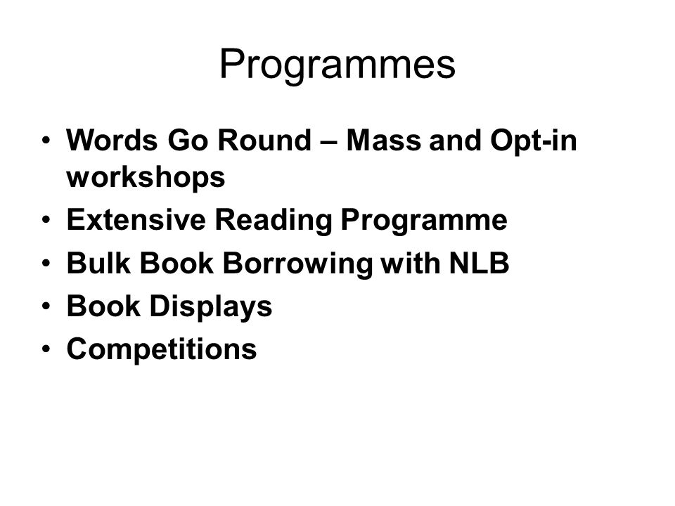 Programmes Words Go Round – Mass and Opt-in workshops Extensive Reading Programme Bulk Book Borrowing with NLB Book Displays Competitions