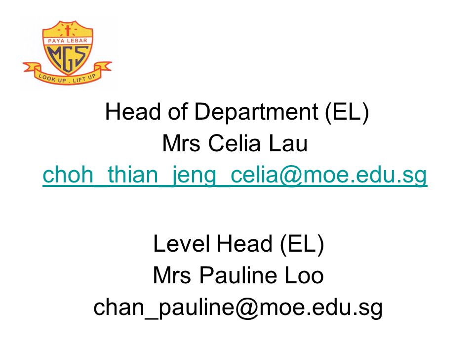 Head of Department (EL) Mrs Celia Lau choh_thian_jeng_celia@moe.edu.sg Level Head (EL) Mrs Pauline Loo chan_pauline@moe.edu.sg