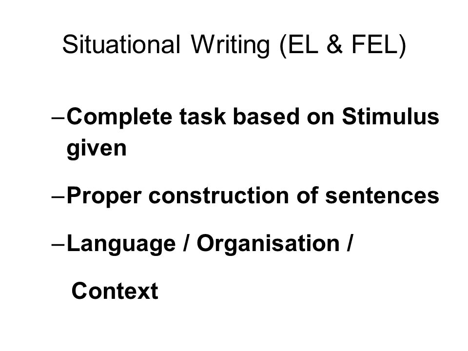Situational Writing (EL & FEL) –Complete task based on Stimulus given –Proper construction of sentences –Language / Organisation / Context
