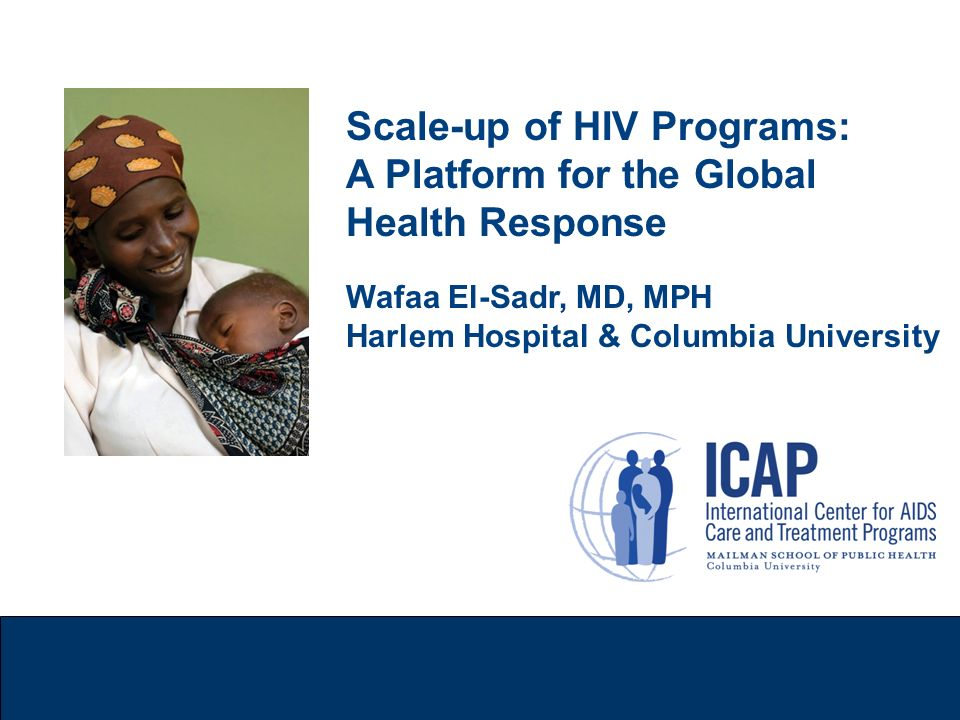 Scale-up of HIV Programs: A Platform for the Global Health Response Wafaa El-Sadr, MD, MPH Harlem Hospital & Columbia University