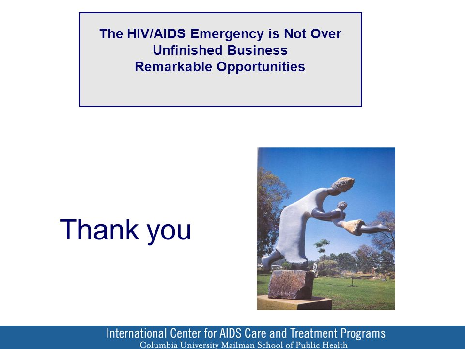 Thank you The HIV/AIDS Emergency is Not Over Unfinished Business Remarkable Opportunities