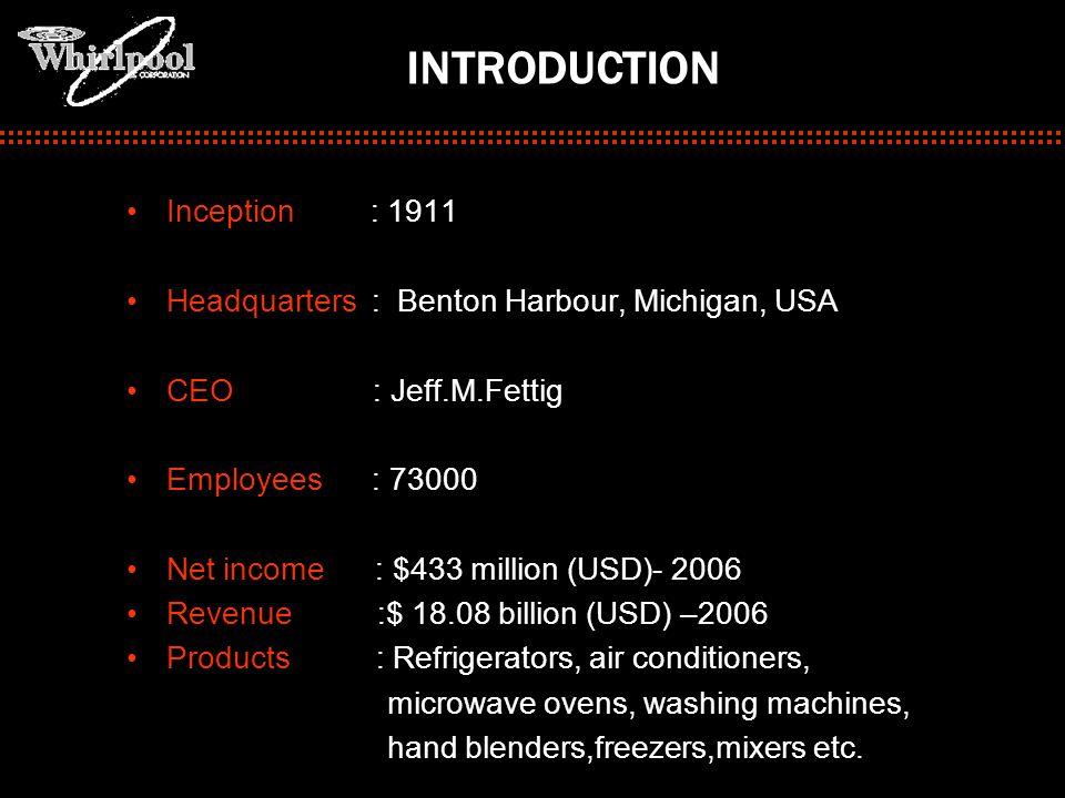 Inception : 1911 Headquarters : Benton Harbour, Michigan, USA CEO : Jeff.M.Fettig Employees : 73000 Net income : $433 million (USD)- 2006 Revenue :$ 1