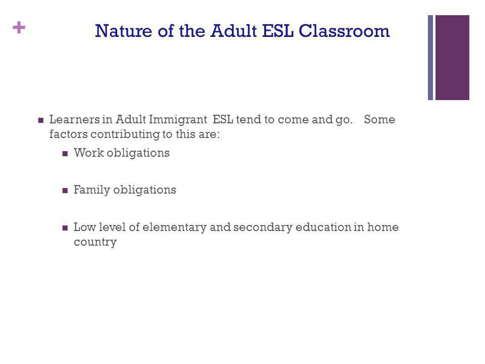 + Nature of the Adult ESL Classroom Learners in Adult Immigrant ESL tend to come and go. Some factors contributing to this are: Work obligations Famil