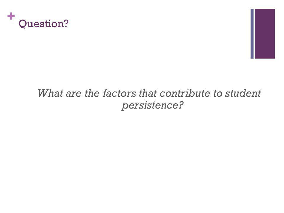 + What are the factors that contribute to student persistence? Question?