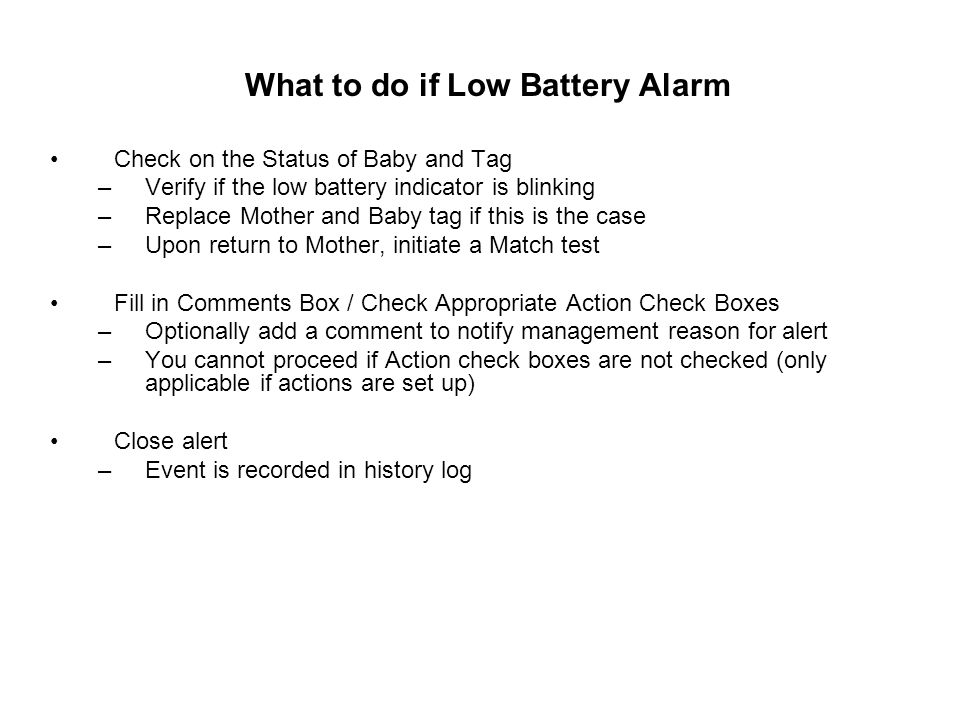 What to do if Low Battery Alarm Check on the Status of Baby and Tag –Verify if the low battery indicator is blinking –Replace Mother and Baby tag if t