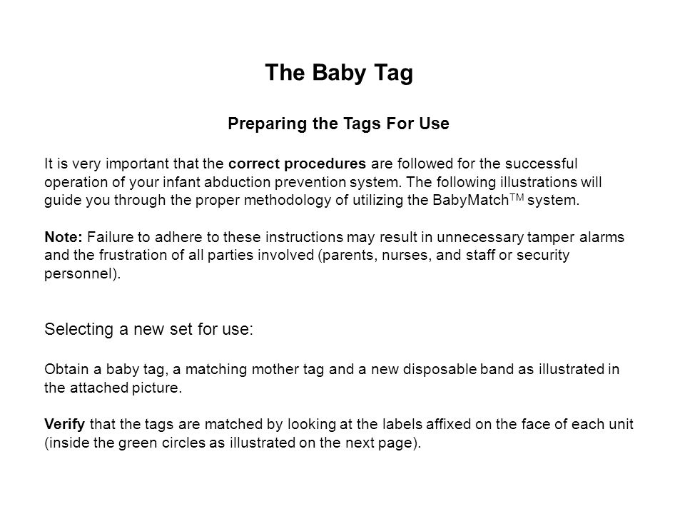 What to do if Missing Alarm Check on the Status of Baby and Tag –Locate the tag in the facility –If tag cannot be found, alert the authorities –If tag is still on baby in the coverage area, replace Mother and Baby tag with a new set –Discharge the tag if it is not in the building and is not associated with a baby Fill in Comments Box / Check Appropriate Action Check Boxes –Optionally add a comment to notify management reason for alarm –You cannot proceed if Action check boxes are not checked (only applicable if actions are set up) Close Alert