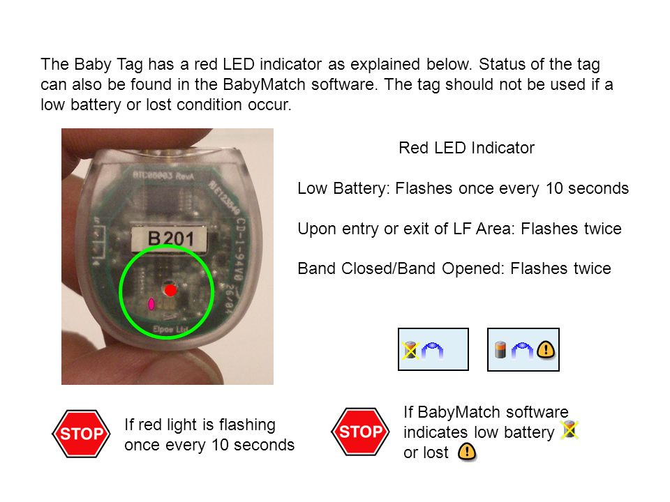 What to do if Low Battery Alarm Check on the Status of Baby and Tag –Verify if the low battery indicator is blinking –Replace Mother and Baby tag if this is the case –Upon return to Mother, initiate a Match test Fill in Comments Box / Check Appropriate Action Check Boxes –Optionally add a comment to notify management reason for alert –You cannot proceed if Action check boxes are not checked (only applicable if actions are set up) Close alert –Event is recorded in history log
