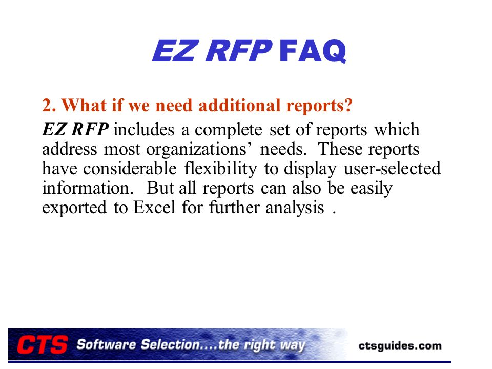 EZ RFP FAQ 2. What if we need additional reports? EZ RFP includes a complete set of reports which address most organizations needs. These reports have