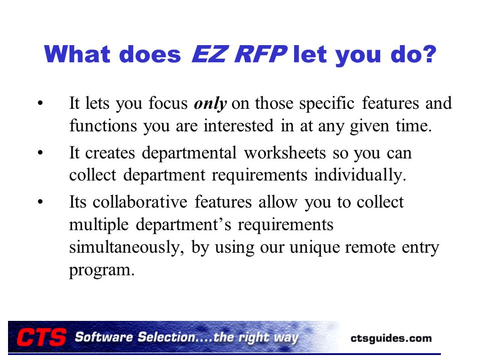 What does EZ RFP let you do? It lets you focus only on those specific features and functions you are interested in at any given time. It creates depar