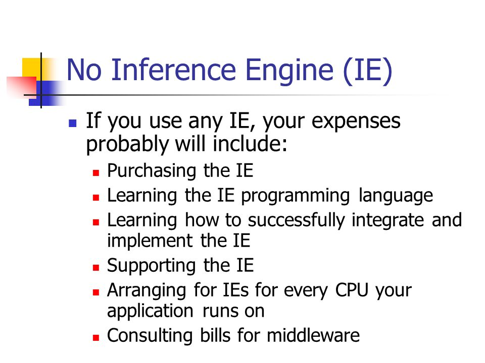 No Inference Engine (IE) If you use any IE, your expenses probably will include: Purchasing the IE Learning the IE programming language Learning how to successfully integrate and implement the IE Supporting the IE Arranging for IEs for every CPU your application runs on Consulting bills for middleware