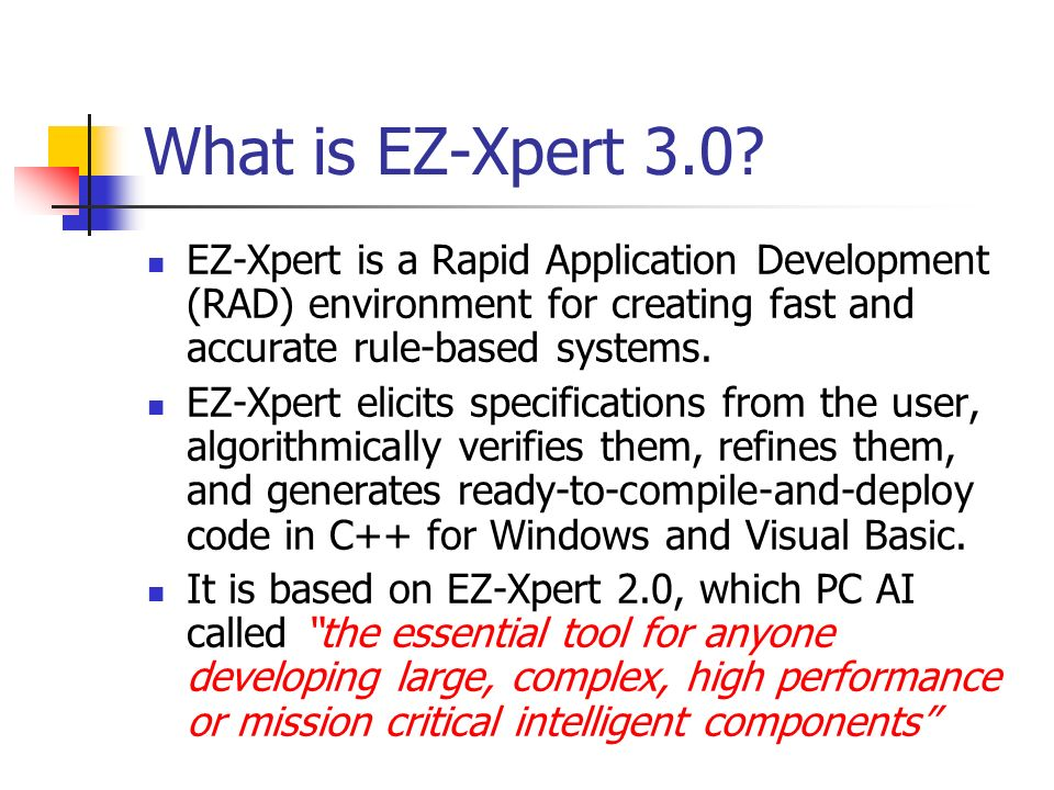 What is EZ-Xpert 3.0? EZ-Xpert is a Rapid Application Development (RAD) environment for creating fast and accurate rule-based systems. EZ-Xpert elicit