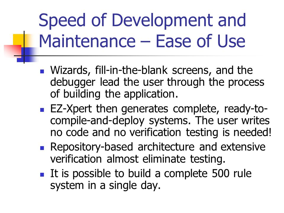 Speed of Development and Maintenance – Ease of Use Wizards, fill-in-the-blank screens, and the debugger lead the user through the process of building the application.