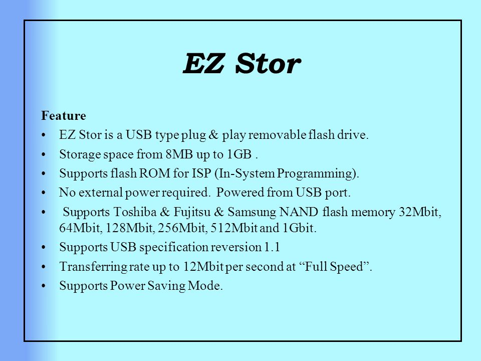 Feature EZ Stor is a USB type plug & play removable flash drive. Storage space from 8MB up to 1GB. Supports flash ROM for ISP (In-System Programming).