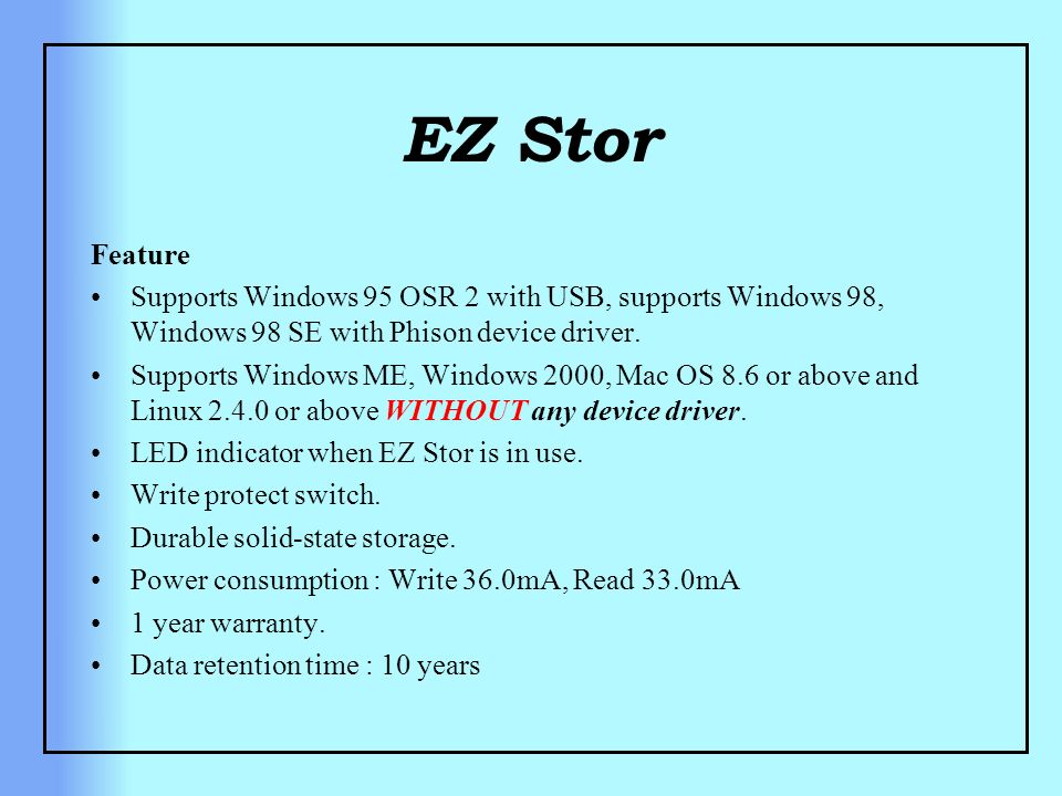 EZ Stor Feature Supports Windows 95 OSR 2 with USB, supports Windows 98, Windows 98 SE with Phison device driver. Supports Windows ME, Windows 2000, M