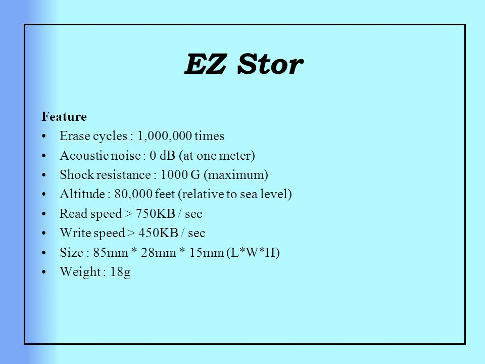 EZ Stor Feature Erase cycles : 1,000,000 times Acoustic noise : 0 dB (at one meter) Shock resistance : 1000 G (maximum) Altitude : 80,000 feet (relati