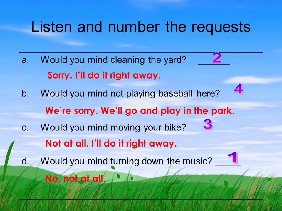 a.Would you mind the yard? b.Would you mind baseball here? c.Would you mind your bike? d.Would you mind the music? a b c d cleaning not playing moving