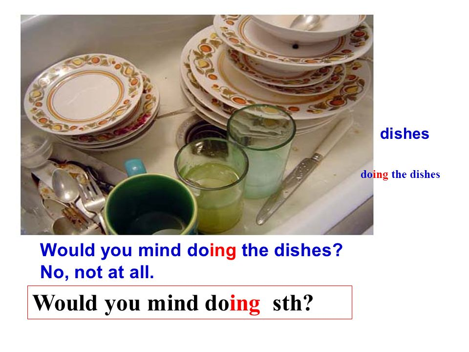 Would you mind doing the dishes? dishes No, not at all. doing the dishes Would you mind doing sth?