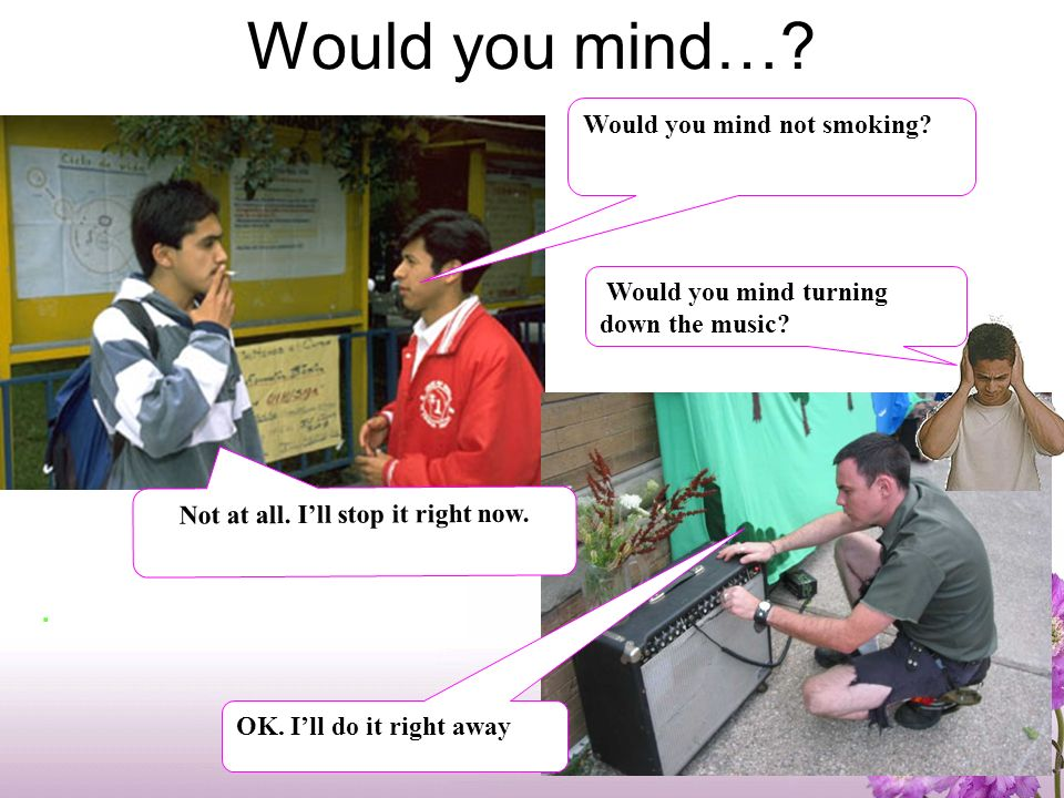 Would you mind…?.Would you mind not smoking. Not at all.