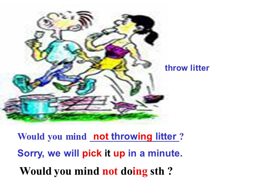 Would you mind __________________.throw litter Sorry, we will pick it up in a minute.
