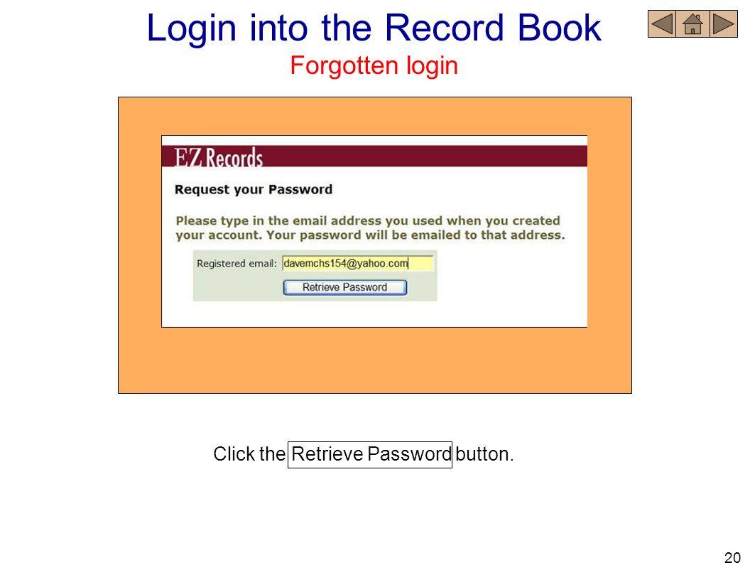Login into the Record Book Forgotten login Click the Retrieve Password button. 20