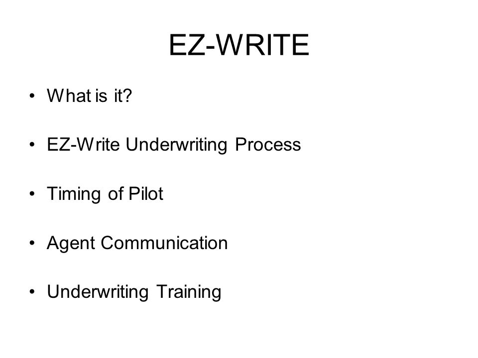 EZ-WRITE What is it? EZ-Write Underwriting Process Timing of Pilot Agent Communication Underwriting Training