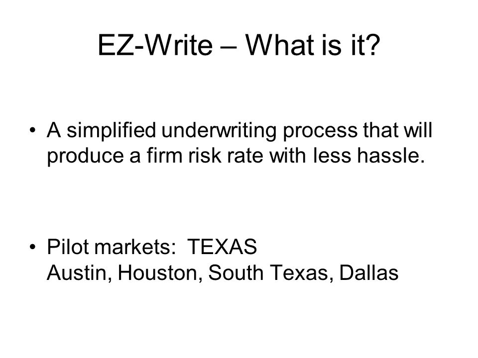 EZ-Write – What is it? A simplified underwriting process that will produce a firm risk rate with less hassle. Pilot markets: TEXAS Austin, Houston, So