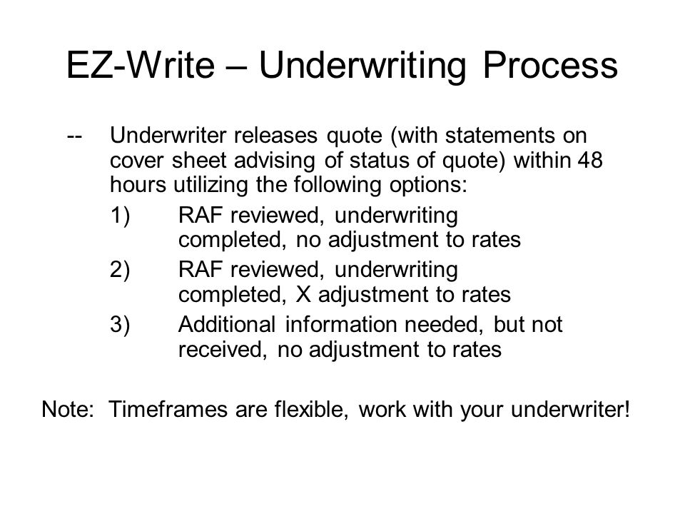 EZ-Write – Underwriting Process -- Underwriter releases quote (with statements on cover sheet advising of status of quote) within 48 hours utilizing the following options: 1) RAF reviewed, underwriting completed, no adjustment to rates 2)RAF reviewed, underwriting completed, X adjustment to rates 3)Additional information needed, but not received, no adjustment to rates Note: Timeframes are flexible, work with your underwriter!