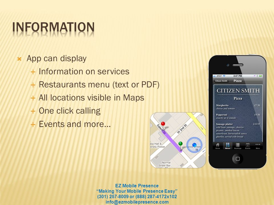 App can display Information on services Restaurants menu (text or PDF) All locations visible in Maps One click calling Events and more… EZ Mobile Presence Making Your Mobile Presence Easy (301) 257-8009 or (888) 287-4172x102 info@ezmobilepresence.com