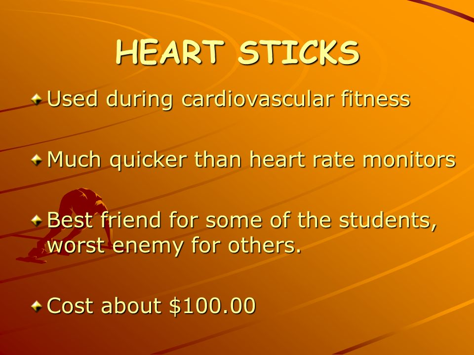 HEART STICKS Used during cardiovascular fitness Much quicker than heart rate monitors Best friend for some of the students, worst enemy for others.
