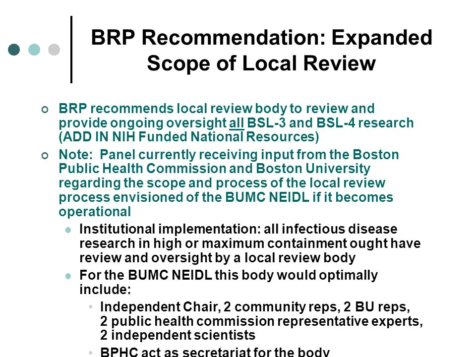 BRP Recommendation: Expanded Scope of Local Review BRP recommends local review body to review and provide ongoing oversight all BSL-3 and BSL-4 resear