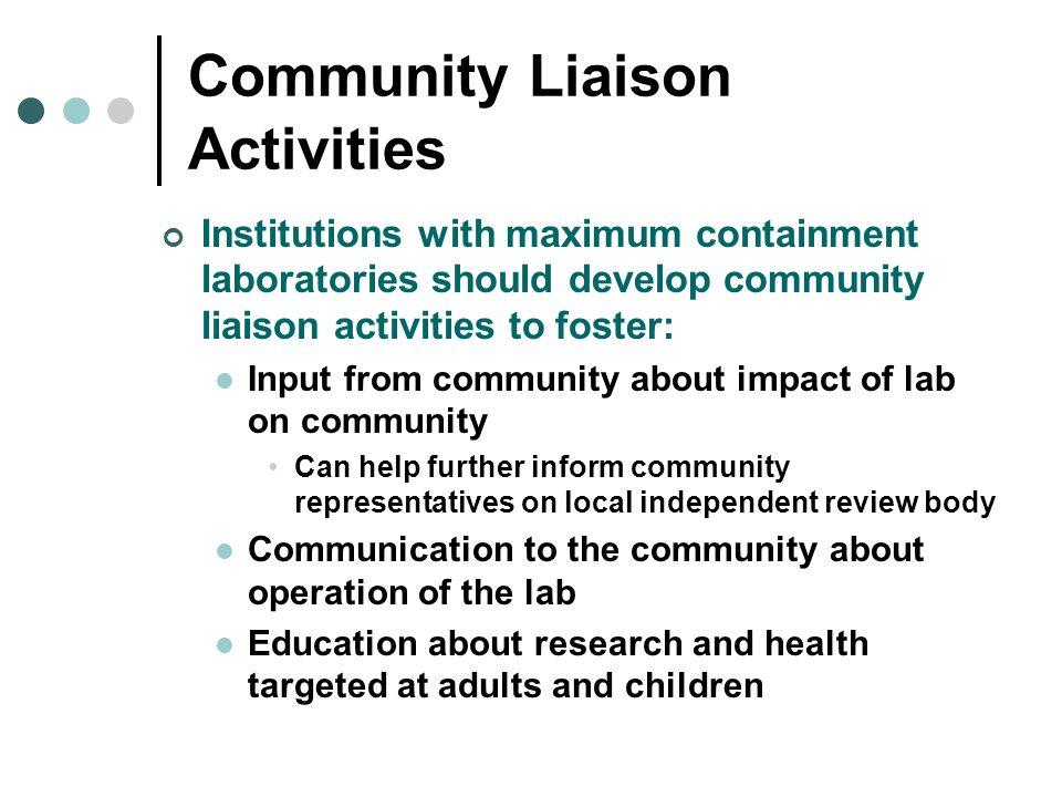 Community Liaison Activities Institutions with maximum containment laboratories should develop community liaison activities to foster: Input from comm