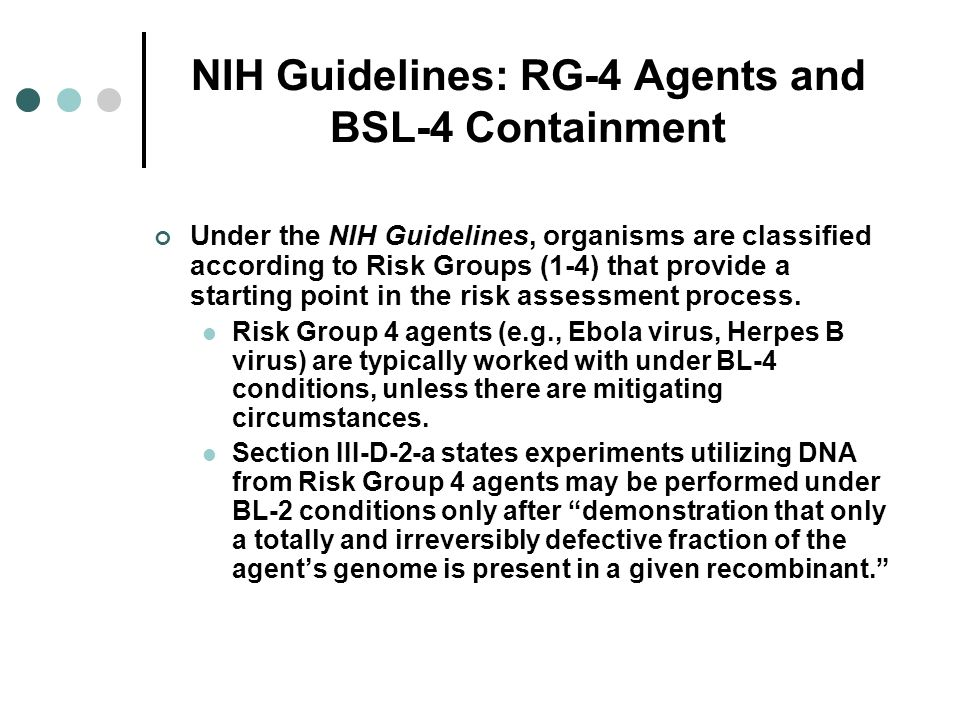 NIH Guidelines: RG-4 Agents and BSL-4 Containment Under the NIH Guidelines, organisms are classified according to Risk Groups (1-4) that provide a sta