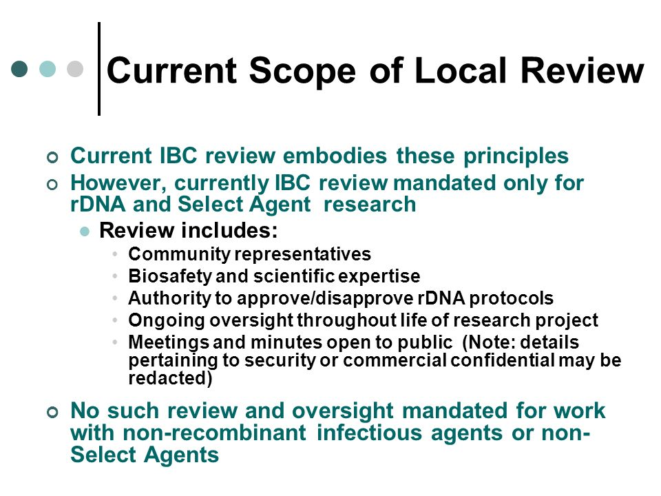 Current Scope of Local Review Current IBC review embodies these principles However, currently IBC review mandated only for rDNA and Select Agent resea