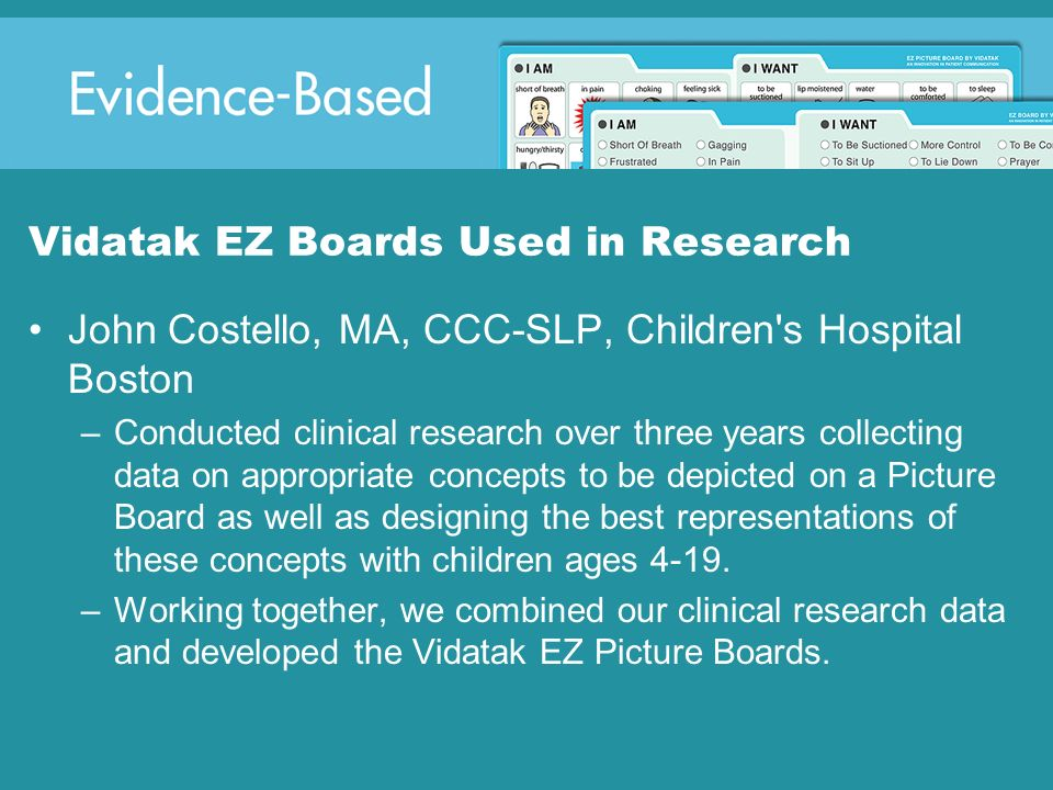 Vidatak EZ Boards Used in Research John Costello, MA, CCC-SLP, Children's Hospital Boston –Conducted clinical research over three years collecting dat