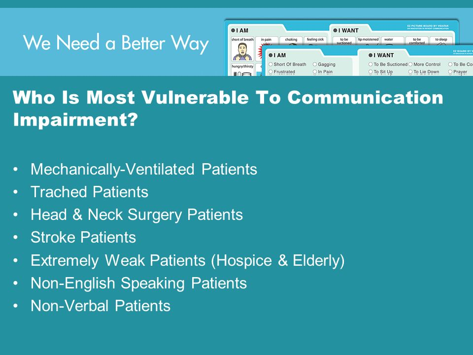 Who Is Most Vulnerable To Communication Impairment? Mechanically-Ventilated Patients Trached Patients Head & Neck Surgery Patients Stroke Patients Ext