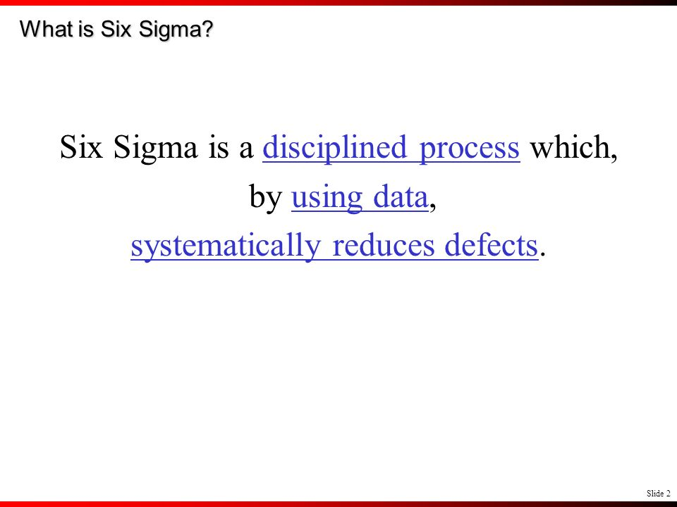 Slide 2 What is Six Sigma? Six Sigma is a disciplined process which, by using data, systematically reduces defects.
