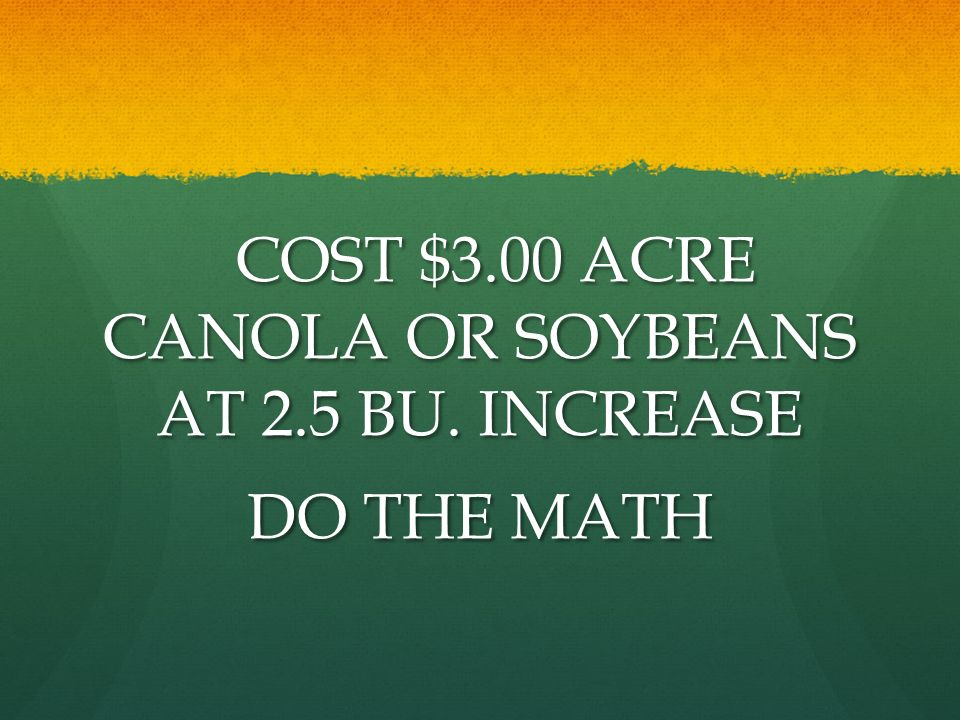 COST $3.00 ACRE CANOLA OR SOYBEANS AT 2.5 BU. INCREASE COST $3.00 ACRE CANOLA OR SOYBEANS AT 2.5 BU. INCREASE DO THE MATH