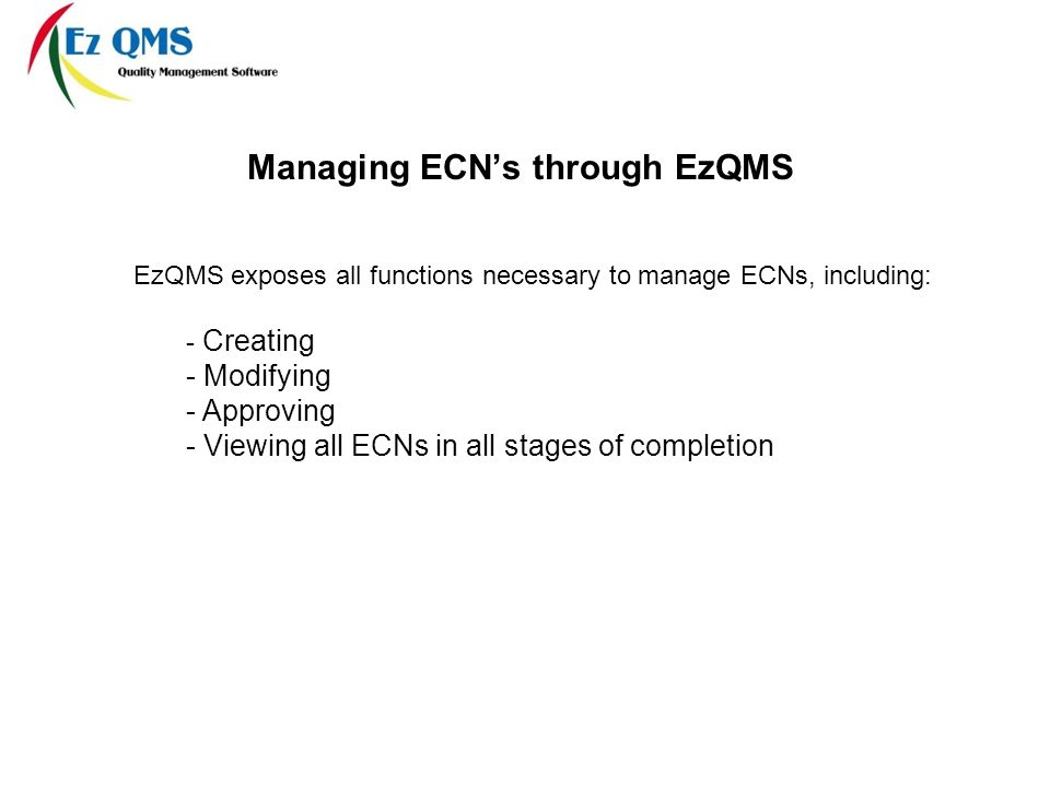 Managing ECNs through EzQMS EzQMS exposes all functions necessary to manage ECNs, including: - Creating - Modifying - Approving - Viewing all ECNs in