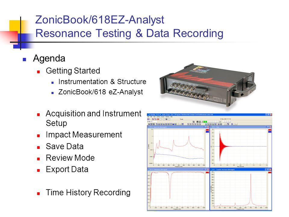 2 Agenda Getting Started Instrumentation & Structure ZonicBook/618 eZ-Analyst Acquisition and Instrument Setup Impact Measurement Save Data Review Mod