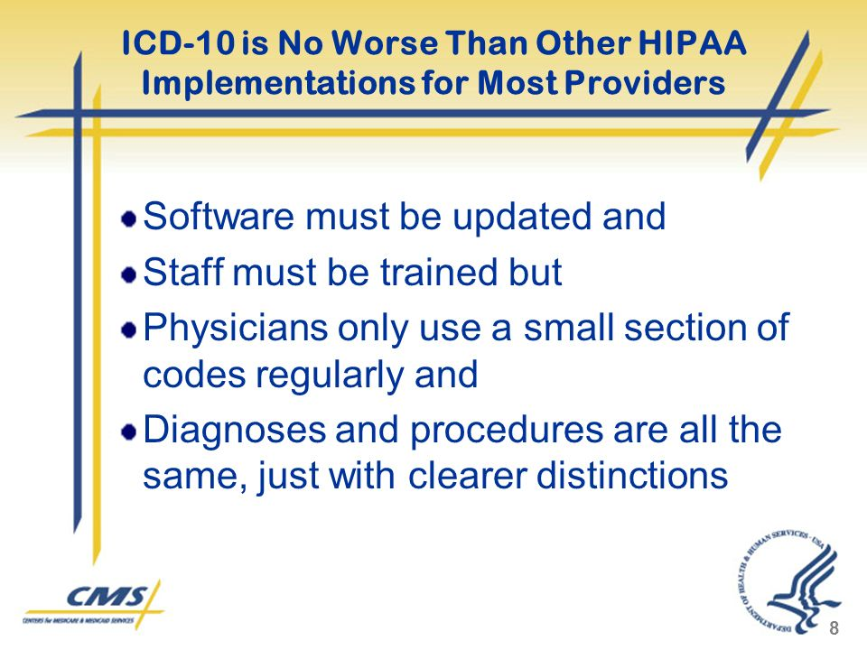 ICD-10 is No Worse Than Other HIPAA Implementations for Most Providers Software must be updated and Staff must be trained but Physicians only use a sm
