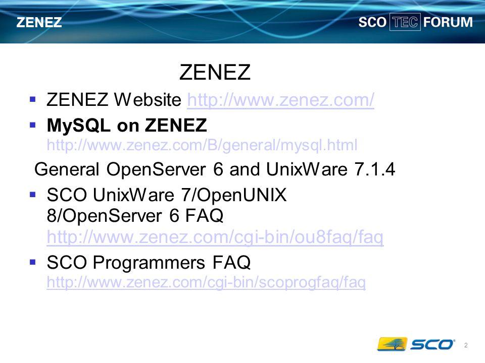 2 ZENEZ ZENEZ Website http://www.zenez.com/http://www.zenez.com/ MySQL on ZENEZ http://www.zenez.com/B/general/mysql.html General OpenServer 6 and UnixWare 7.1.4 SCO UnixWare 7/OpenUNIX 8/OpenServer 6 FAQ http://www.zenez.com/cgi-bin/ou8faq/faq http://www.zenez.com/cgi-bin/ou8faq/faq SCO Programmers FAQ http://www.zenez.com/cgi-bin/scoprogfaq/faq http://www.zenez.com/cgi-bin/scoprogfaq/faq