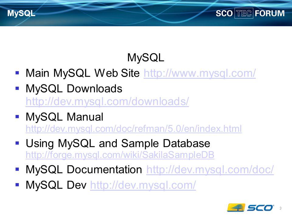 3 MySQL Main MySQL Web Site http://www.mysql.com/http://www.mysql.com/ MySQL Downloads http://dev.mysql.com/downloads/ http://dev.mysql.com/downloads/ MySQL Manual http://dev.mysql.com/doc/refman/5.0/en/index.html http://dev.mysql.com/doc/refman/5.0/en/index.html Using MySQL and Sample Database http://forge.mysql.com/wiki/SakilaSampleDB http://forge.mysql.com/wiki/SakilaSampleDB MySQL Documentation http://dev.mysql.com/doc/http://dev.mysql.com/doc/ MySQL Dev http://dev.mysql.com/http://dev.mysql.com/