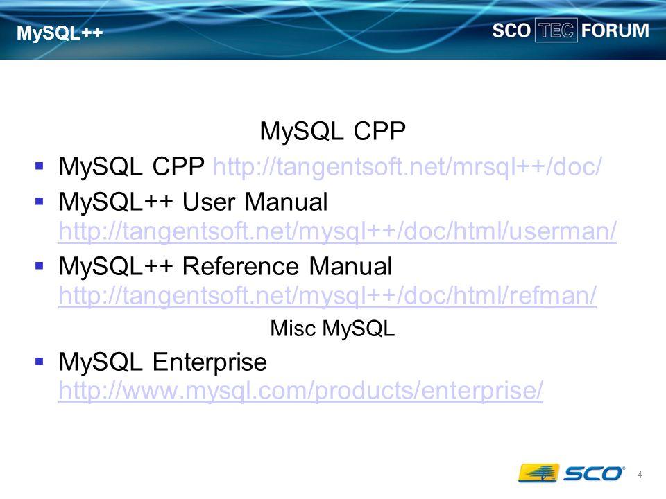 4 MySQL++ MySQL CPP MySQL CPP http://tangentsoft.net/mrsql++/doc/ MySQL++ User Manual http://tangentsoft.net/mysql++/doc/html/userman/ http://tangentsoft.net/mysql++/doc/html/userman/ MySQL++ Reference Manual http://tangentsoft.net/mysql++/doc/html/refman/ http://tangentsoft.net/mysql++/doc/html/refman/ Misc MySQL MySQL Enterprise http://www.mysql.com/products/enterprise/ http://www.mysql.com/products/enterprise/
